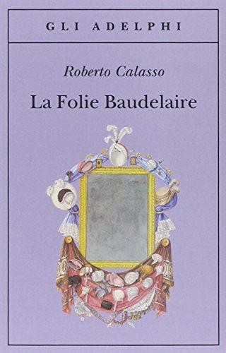 La Folie Baudelaire. Ediz. italiana (Gli Adelphi) por Roberto Calasso