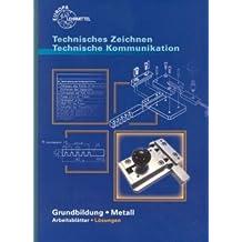 Technisches Zeichnen Technische Kommunikation Arbeitsblätter. Grundbildung Metall mit Lernfeldorientierung für die Metallberufe: Lösungen