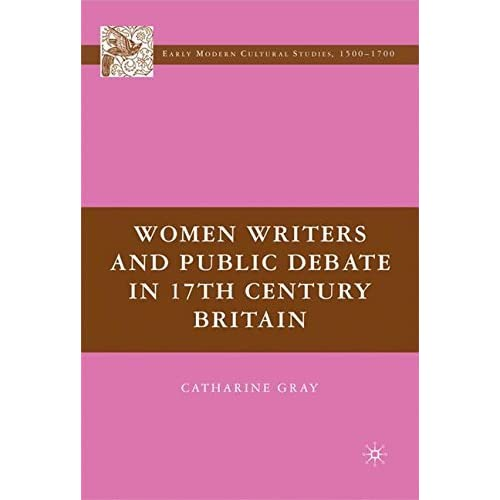 Women Writers and Public Debate in 17th-Century Britain (Early Modern Cultural Studies Series) by Catharine Gray (2007-06-15)
