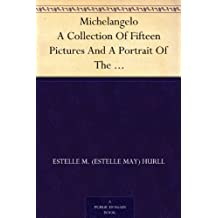 Michelangelo A Collection Of Fifteen Pictures And A Portrait Of The Master, With Introduction And Interpretation (English Edition)