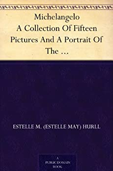 Michelangelo A Collection Of Fifteen Pictures And A Portrait Of The Master, With Introduction And Interpretation (English Edition) van [Hurll, Estelle M. (Estelle May)]
