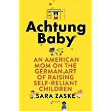 Achtung Baby. English Edition: An American Mom on the German Art of Raising Self-Reliant Children (International Edition)