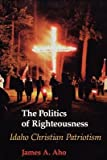 By James Alfred Aho ( Author ) [ Politics of Righteousness: Idaho Christian Patriotism Samuel and Althea Stroum Books By Jun-1995 Paperback