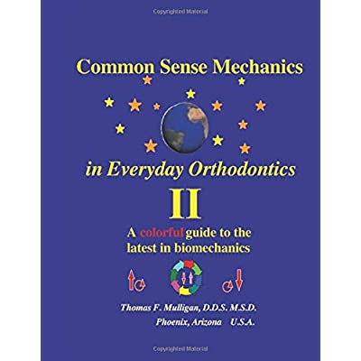 Common Sense Mechanics In Everyday Orthodontics Ii A Colorful Guide To The Latest In Biomechanics