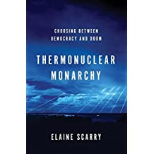 Thermonuclear Monarchy: Choosing Between Democracy and Doom by Elaine Scarry (2014-02-24)