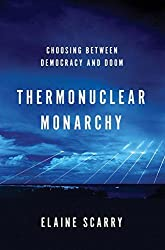 Thermonuclear Monarchy: Choosing Between Democracy and Doom by Elaine Scarry (2014-03-25)