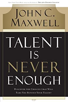 Talent Is Never Enough: Discover the Choices That Will Take You Beyond Your Talent von [Maxwell, John C.]