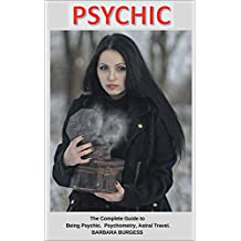 Psychic: The Complete Guide to Being Psychic, Psychometry, Astral Travel