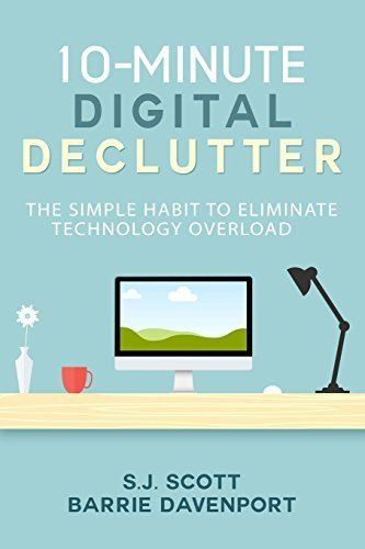 10-Minute Digital Declutter: The Simple Habit to Eliminate Technology Overload by S.J. Scott (2015-12-01)