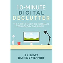 10-Minute Digital Declutter: The Simple Habit to Eliminate Technology Overload by S.J. Scott (2015-12-01)