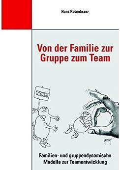 Von der Familie zur Gruppe zum Team: Familien- und gruppendynamische Modelle zur Teamentwicklung