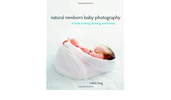 By robin long natural newborn baby photography a guide to posing shooting and business 1st edition amazon co uk robin long 8601404525445 books