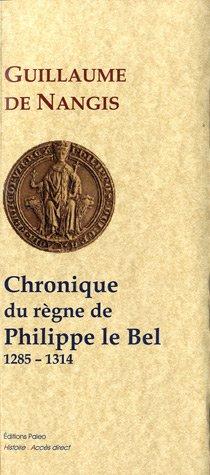 Chronique du règne de Philippe IV le Bel (1285-1314) par Guillaume de Nangis