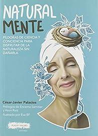 Natural mente: Píldoras de ciencia y conciencia para disfrutar de la naturaleza sin dañarla par  César-Javier Palacios Palomar