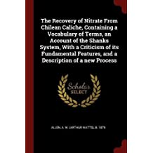 The Recovery of Nitrate from Chilean Caliche, Containing a Vocabulary of Terms, an Account of the Shanks System, with a Criticism of Its Fundamental Features, and a Description of a New Process