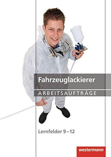 Maler und Lackierer: Fahrzeuglackierer Arbeitsaufträge: Lernfelder 9-12: 1. Auflage, 2013
