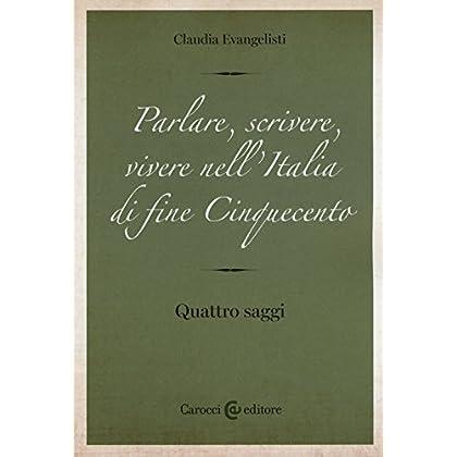 Parlare, Scrivere, Vivere Nell'italia Di Fine Cinquecento. Quattro Saggi
