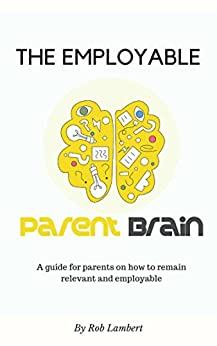 The Employable Parent Brain: How to remain relevant and employable in today's fast changing world by [Lambert, Rob]