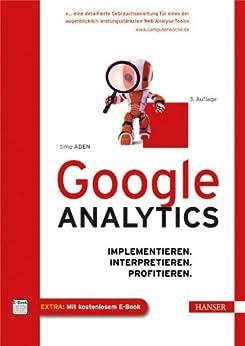 Google Analytics: Implementieren. Interpretieren. Profitieren. von [Aden, Timo]