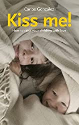 Kiss Me!: How to Raise Your Child With Love