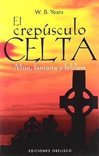 El crepúsculo celta: mito, fantasía y folclore par  W. B. Yeats