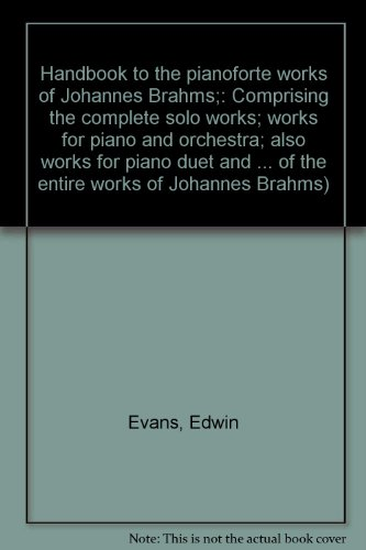 Handbook to the pianoforte works of Johannes Brahms;: Comprising the complete solo works; works for piano and orchestra; also works for piano duet and ... of the entire works of Johannes Brahms) (Johannes Brahms Complete Works)