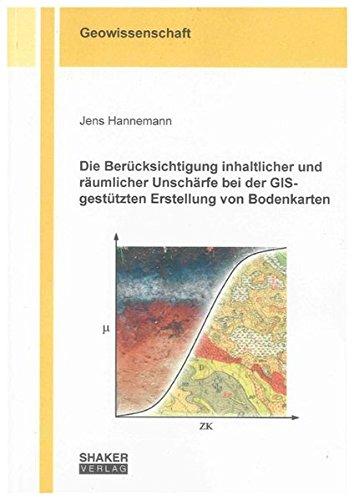 Die Berücksichtigung inhaltlicher und räumlicher Unschärfe bei der GIS-gestützten Erstellung von Bodenkarten (Berichte aus der Geowissenschaft)