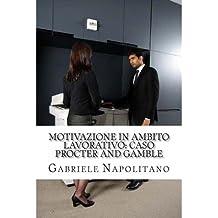 { MOTIVAZIONE IN AMBITO LAVORATIVO: CASO PROCTER AND GAMBLE (ENGLISH, ITALIAN) } By Napolitano, Gabriele ( Author ) [ Apr - 2013 ] [ Paperback ]
