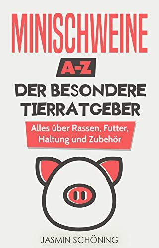 Minischweine A-Z - Der besondere Tierratgeber: Alles über Rassen, Futter, Haltung und Zubehör