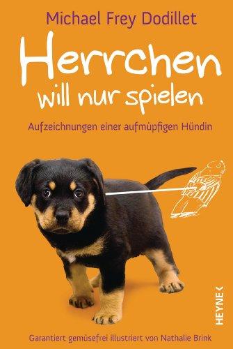 Herrchen will nur spielen: Aufzeichnungen einer aufmüpfigen Hündin                              Garantiert gemüsefrei illustriert von Nathalie Brink