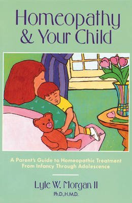 [(Homeopathy and Your Child: A Parent's Guide to Homeopathic Treatment from Infancy Through Adolescence)] [Author: Lyle W. Morgan] published on (May, 2001)
