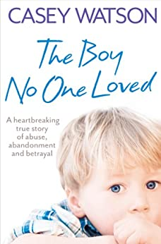 The Boy No One Loved: A Heartbreaking True Story of Abuse, Abandonment and Betrayal by [Watson, Casey]