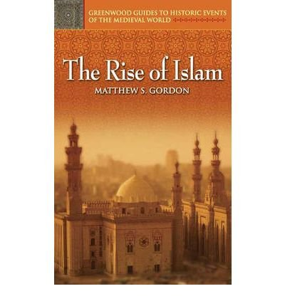 By R Gordon ; Matthew Gordon ; R Gordon ( Author ) [ Rise of Islam Greenwood Guides to Historic Events of the Medieval World By Dec-2005 Hardcover