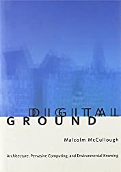 Digital Ground: Architecture, Pervasive Computing and Environmental Knowing by Malcolm Mccullough (2004-04-02)