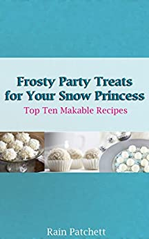 Frosty Party Treats for Your Snow Princess (Top Ten Makable Recipes Book 2) (English Edition) par [Patchett, Rain]