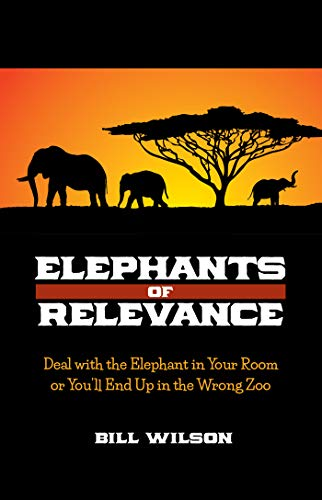 Elephants of Relevance: Deal with the Elephant in Your Room or You'll End Up in the Wrong Zoo (English Edition)