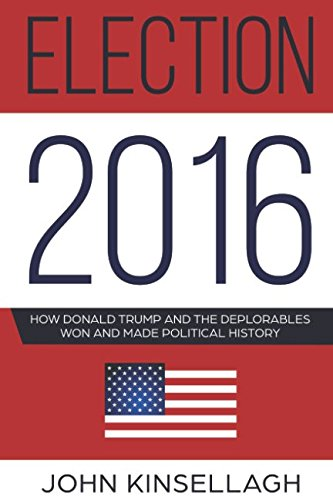 Election 2016: How Donald Trump And The Deplorables Won And Made Political History por John Kinsellagh