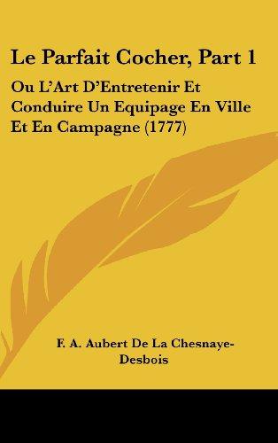 Le Parfait Cocher, Part 1: Ou L'Art D'Entretenir Et Conduire Un Equipage En Ville Et En Campagne (1777)