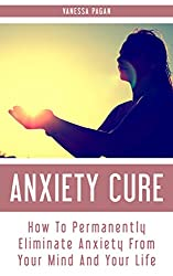 Anxiety Cure: How To Permanently Eliminate Anxiety From Your Mind And Your Life (English Edition)