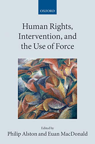 Human Rights, Intervention, and the Use of Force (Collected Courses of the Academy of European Law) (English Edition) (Alston Philip)