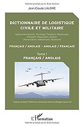 Dictionnaire de logistique civile et militaire (Tome 1): Approvisionnement, Stockage, Transport, Dépannage, Entretien, Réparation, Soutien - Français / anglais