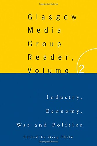 The Glasgow Media Group Reader, Vol. II: Industry, Economy, War and Politics: Glasgow University Media Reader: 2 (Communication and Society)