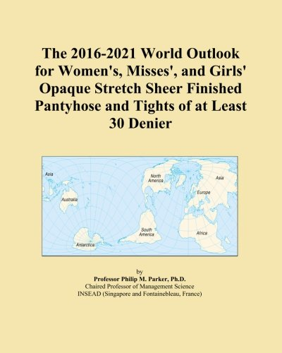 The 2016-2021 World Outlook for Women's, Misses', and Girls' Opaque Stretch Sheer Finished Pantyhose and Tights of at Least 30 Denier
