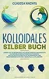 Kolloidales Silber Buch: Lernen Sie Silberwasser und seine Anwendungsgebiete als natürliches Antibiotikum kennen! Kolloidales Silber richtig anwenden und Beschwerden wie Akne, Nagelpilz u.v.m lindern