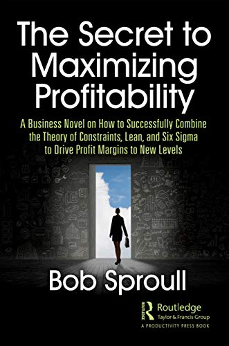 The Secret to Maximizing Profitability: A Business Novel on How to Successfully Combine The Theory of Constraints, Lean, and Six Sigma to Drive Profit Margins to New Levels (English Edition)