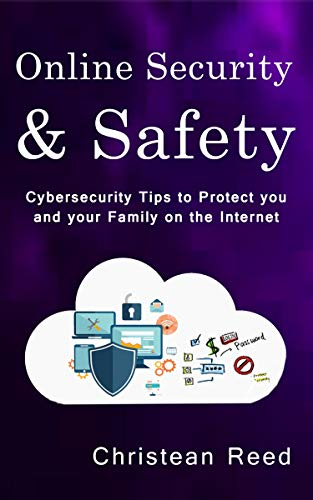 Online Security and Safety: Cybersecurity Tips to Protect you and your Family on the Internet di Christean Reed