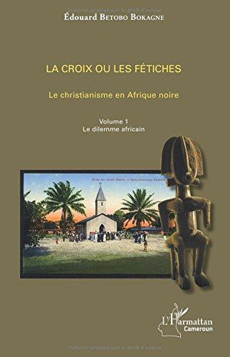 La croix ou les fétiches Vol 1: Le christianisme en Afrique noire - Volume 1. Le dilemme africain par Édouard Betobo Bokagne