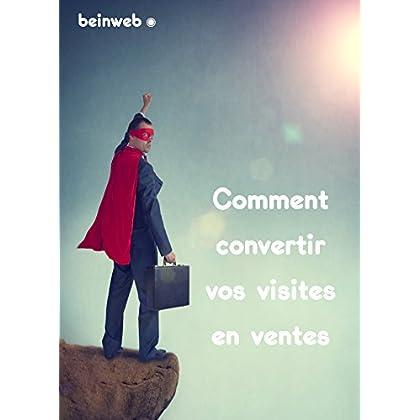 Comment convertir vos visites en ventes: - par les experts du Marketing Internet www.beinweb.fr