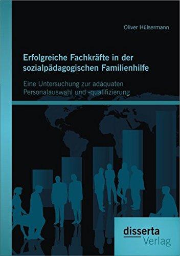 Erfolgreiche Fachkräfte in der sozialpädagogischen Familienhilfe: Eine Untersuchung zur adäquaten Personalauswahl und -qualifizierung
