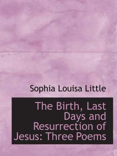 The Birth, Last Days and Resurrection of Jesus: Three Poems